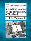 A Practical Treatise on the Criminal Law of Scotland. by J H a MacDonald (Paperback / softback, 2010)