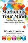 Marketing Your Mind: Turning Your Ideas Into Marketable Media by Wendy K Walters (Paperback / softback, 2011)