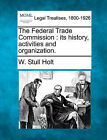 The Federal Trade Commission: Its History, Activities and Organization. by W Stull Holt (Paperback / softback, 2010)