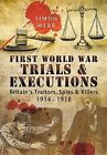 First World War Trials and Executions: Britain's Traitors, Spies and Killers 1914 - 1918 by Simon Webb (Hardback, 2015)