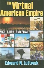 The Virtual American Empire : War, Faith, and Power by Edward N. Luttwak...