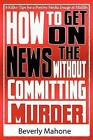 How to Get on the News Without Committing Murder by Beverly Mahone (Paperback / softback, 2012)