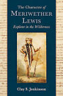 The Character of Meriwether Lewis: Explorer in the Wilderness by Clay S Jenkinson (Paperback / softback, 2011)