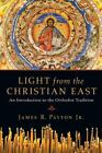 Light from the Christian East : An Introduction to the Orthodox Tradition by James R., Jr. Payton (2007, Paperback)
