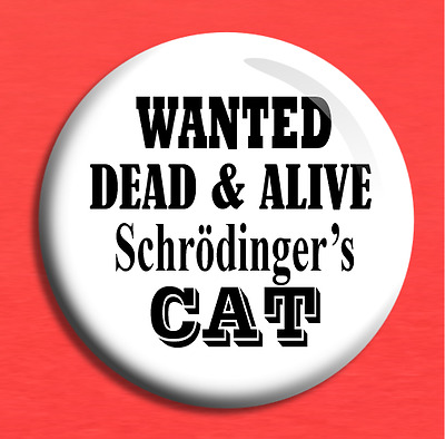 """SCHRODINGER/'S CAT/"""" 25MM BADGE SCIENCE PHYSICS HUMOUR FUN /""""WANTED DEAD OR ALIVE"""