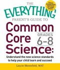 The Everything Parent's Guide to Common Core Science Grades 6-8: Understand the New Science Standards to Help Your Child Learn and Succeed: Grades 6-8 by Laurie Bloomfield (Paperback, 2015)