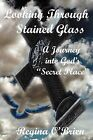 Looking Through Stained Glass: A Journey into God's  Secret Place by Regina O'Brien (Paperback, 2012)