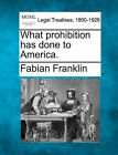What Prohibition Has Done to America. by Fabian Franklin (Paperback / softback, 2010)