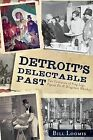 Detroit's Delectable Past:: Two Centuries of Frog Legs, Pigeon Pie and Drugstore Whiskey by Bill Loomis (Paperback / softback, 2012)