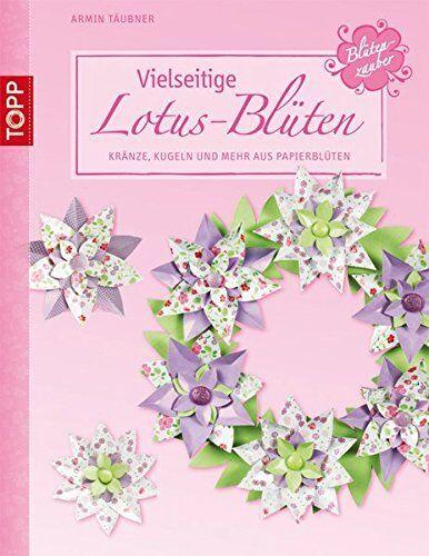 Vielseitige Lotus-Blüten * Kränze, Kugeln und mehr aus Papierblüten * TOPP 4019