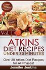 Atkins Diet Recipes Under 30 Minutes: Over 30 Atkins Recipes for All Phases (Includes Atkins Induction Recipes) by Jennifer Jenkins (Paperback / softback, 2013)