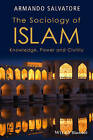 The Sociology of Islam: Knowledge, Power and Civility by Armando Salvatore (Hardback, 2014)