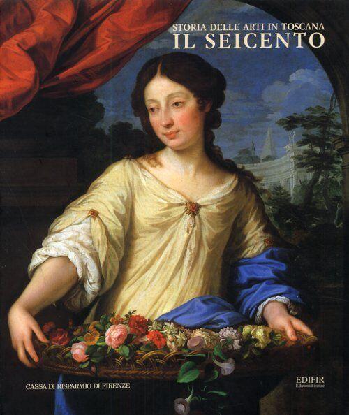 Storia delle Arti in Toscana Il Seicento - Edifir - C.R. Firenze 2001