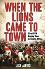 When the Lions Came to Town: The 1974 Rugby Tour to South Africa by Luke Alfred (Paperback, 2014)