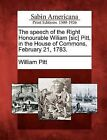 The Speech of the Right Honourable Wiliam [Sic] Pitt, in the House of Commons, February 21, 1783. by William Pitt (Paperback / softback, 2012)