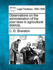 Observations on the Administration of the Poor Laws in Agricultural Districts. by C D Brereton (Paperback / softback, 2010)