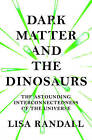 Dark Matter and the Dinosaurs: The Astounding Interconnectedness of the Universe by Lisa Randall (Hardback, 2016)