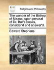 The Wonder of the Bishop of Meaux, Upon Perusal of Dr. Bull's Books, Consider'd and Answer'd. by Edward Stephens (Paperback / softback, 2010)