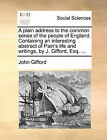 A Plain Address to the Common Sense of the People of England. Containing an Interesting Abstract of Pain's Life and Writings, by J. Gifford, Esq. ... by Mr. John Gifford (Paperback / softback, 2010)