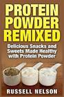 Protein Powder Remixed: Delicious Snacks and Sweets Made Healthy with Protein Powder by Russell Nelson (Paperback / softback, 2015)