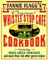 Fannie Flagg`s Original Whistle Stop Cafe Cookbook: Featuring : Fried Green Toma
