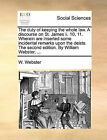 The Duty of Keeping the Whole Law. a Discourse on St. James II. 10, 11. Wherein Are Inserted Some Incidental Remarks Upon the Deists. the Second Edition. by William Webster, ... by W Webster (Paperback / softback, 2010)