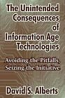 The Unintended Consequences of Information Age Technologies: Avoiding the Pitfalls, Seizing the Initiative by David S Alberts (Paperback / softback, 2004)