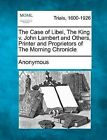 The Case of Libel, the King V. John Lambert and Others, Printer and Proprietors of the Morning Chronicle by Anonymous (Paperback / softback, 2012)