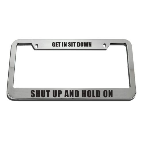 Get In Sit Down Shut Up And Hold On License Plate Frame Tag Holder