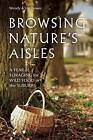 Browsing Nature's Aisles: A Year of Foraging for Wild Food in the Suburbs by Eric Brown, Wendy Brown (Paperback, 2013)