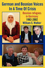 German and Bosnian Voices in a Time of Crisis: Bosnian Refugees in Germany 1992-2002 by William S Walker (Paperback / softback, 2010)