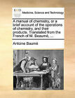 A Manual of Chemistry, or a Brief Account of the Operations of Chemistry, and Their Products. Translated from the French of M. Beaume, ... by Antoine Baume, Antoine Baum (Paperback / softback, 2010)