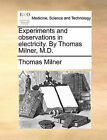 Experiments and Observations in Electricity. by Thomas Milner, M.D. by Thomas Milner (Paperback / softback, 2010)