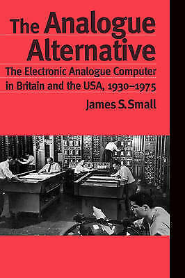 The Analogue Alternative: The Electronic Analogue Computer in Britain and the...