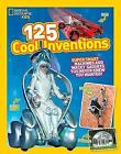 125 Cool Inventions: Supersmart Machines and Wacky Gadgets You Never Knew You Wanted! (125) by National Geographic Kids (Paperback, 2015)