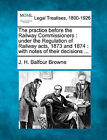 The Practice Before the Railway Commissioners: Under the Regulation of Railway Acts, 1873 and 1874: With Notes of Their Decisions ... by J H Balfour Browne (Paperback / softback, 2010)