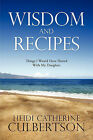 Wisdom and Recipes: Things I Would Have Shared With My Daughter by Heidi Catherine Culbertson (Paperback, 2011)