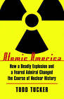 Atomic America: How a Deadly Explosion and a Feared Admiral Changed the Course of Nuclear History by Todd Tucker (Paperback, 2010)