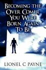 Becoming the Over Comer You Were Born Again to Be by Lionel C Payne (Paperback / softback, 2012)