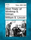 Alton Trials: Of Winthrop S. Gilman by William S Lincoln (Paperback / softback, 2012)