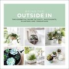 Bring the Outside in: The Essential Guide to Cacti, Succulents, Planters and Terrariums by Val Bradley (Hardback, 2016)