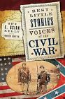 Best Little Stories: Voices of the Civil War: Nearly 100 True Stories by C Brian Kelly (Paperback / softback, 2015)