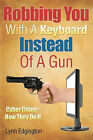 Robbing You with a Keyboard Instead of a Gun: Cyber Crime - How They Do It by MR Lynn Edgington (Paperback / softback, 2010)