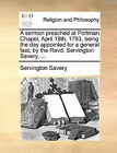 A Sermon Preached at Portman Chapel, April 19th, 1793, Being the Day Appointed for a General Fast, by the Revd. Servington Savery, ... by Servington Savery (Paperback / softback, 2010)