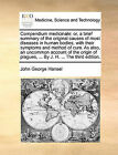Compendium Medicinale: Or, a Brief Summary of the Original Causes of Most Diseases in Human Bodies, with Their Symptoms and Method of Cure. as Also, an Uncommon Account of the Origin of Plagues, ... by J. H. ... the Third Edition. by John George Hansel (Paperback / softback, 2010)