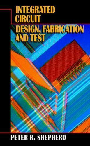Integrated Circuit Design, Fabrication, and Test Hardcover Peter R. Shepherd