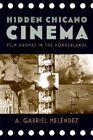 Hidden Chicano Cinema: Film Dramas in the Borderlands by A. Gabriel Melendez (Paperback, 2013)