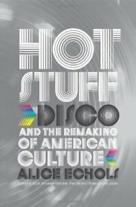 Hot-Stuff-Disco-and-the-Remaking-of-American-Culture-by-Echols-Alice