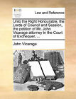 Unto the Right Honourable, the Lords of Council and Session, the Petition of Mr. John Vicarage Attorney in the Court of Exchequer, ... by John Vicarage (Paperback / softback, 2010)