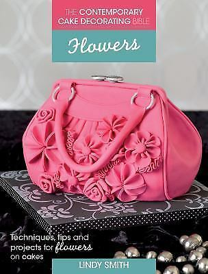 The Contemporary Cake Decorating Bible - Flowers: Techniques, Tips & Projects fo